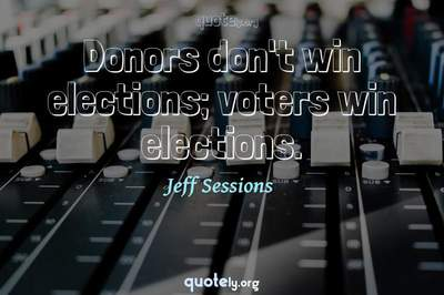 Photo Quote of Donors don't win elections; voters win elections.