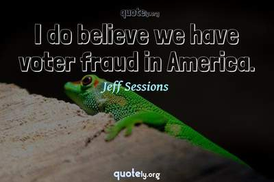 Photo Quote of I do believe we have voter fraud in America.