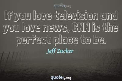Photo Quote of If you love television and you love news, CNN is the perfect place to be.