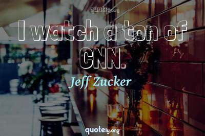 Photo Quote of I watch a ton of CNN.