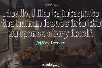 Photo Quote of Ideally, I like to integrate the human issues into the suspense story itself.
