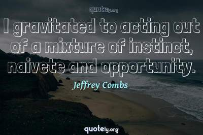 Photo Quote of I gravitated to acting out of a mixture of instinct, naivete and opportunity.