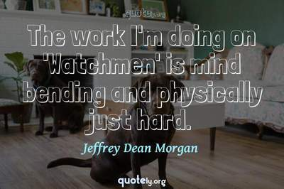 Photo Quote of The work I'm doing on 'Watchmen' is mind bending and physically just hard.