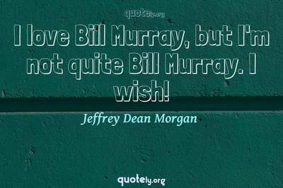 Photo Quote of I love Bill Murray, but I'm not quite Bill Murray. I wish!