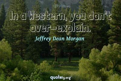 Photo Quote of In a Western, you don't over-explain.
