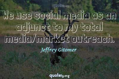 Photo Quote of We use social media as an adjunct to my total media/market outreach.