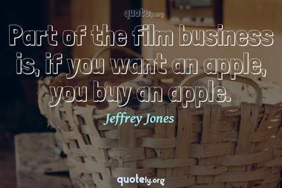Photo Quote of Part of the film business is, if you want an apple, you buy an apple.