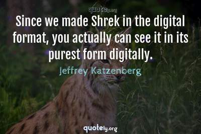 Photo Quote of Since we made Shrek in the digital format, you actually can see it in its purest form digitally.