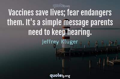 Photo Quote of Vaccines save lives; fear endangers them. It's a simple message parents need to keep hearing.