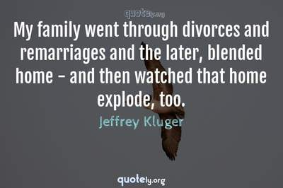 Photo Quote of My family went through divorces and remarriages and the later, blended home - and then watched that home explode, too.