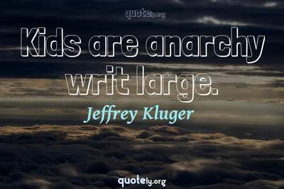 Photo Quote of Kids are anarchy writ large.