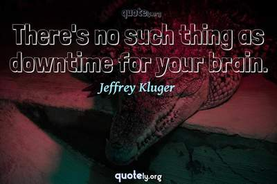 Photo Quote of There's no such thing as downtime for your brain.