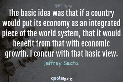 Photo Quote of The basic idea was that if a country would put its economy as an integrated piece of the world system, that it would benefit from that with economic growth. I concur with that basic view.