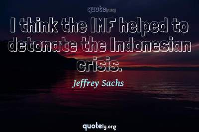 Photo Quote of I think the IMF helped to detonate the Indonesian crisis.