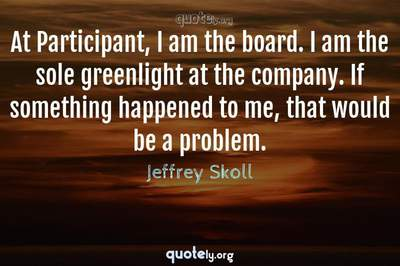 Photo Quote of At Participant, I am the board. I am the sole greenlight at the company. If something happened to me, that would be a problem.
