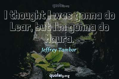Photo Quote of I thought I was gonna do Lear, but I'm gonna do Maura.