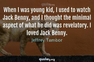 Photo Quote of When I was young kid, I used to watch Jack Benny, and I thought the minimal aspect of what he did was revelatory. I loved Jack Benny.