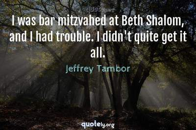 Photo Quote of I was bar mitzvahed at Beth Shalom, and I had trouble. I didn't quite get it all.