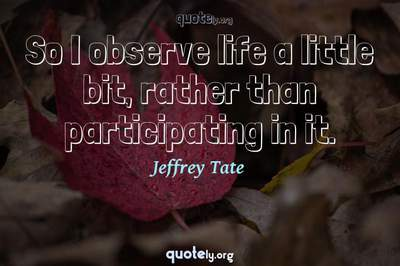 Photo Quote of So I observe life a little bit, rather than participating in it.