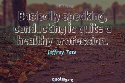 Photo Quote of Basically speaking, conducting is quite a healthy profession.
