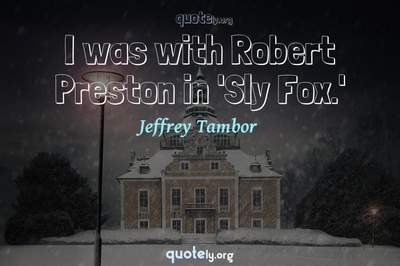 Photo Quote of I was with Robert Preston in 'Sly Fox.'