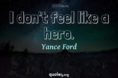 Photo Quote of I don't feel like a hero.