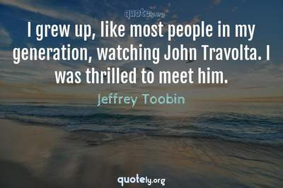 Photo Quote of I grew up, like most people in my generation, watching John Travolta. I was thrilled to meet him.