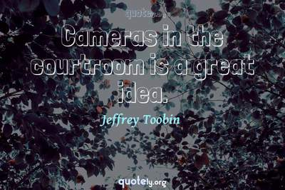 Photo Quote of Cameras in the courtroom is a great idea.