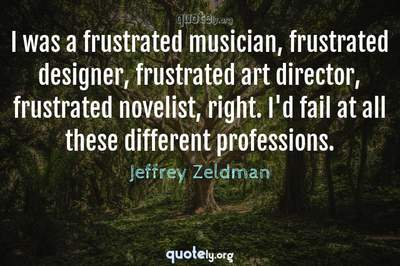 Photo Quote of I was a frustrated musician, frustrated designer, frustrated art director, frustrated novelist, right. I'd fail at all these different professions.