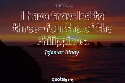 Photo Quote of I have traveled to three-fourths of the Philippines.