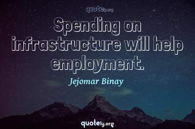 Photo Quote of Spending on infrastructure will help employment.