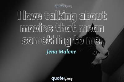 Photo Quote of I love talking about movies that mean something to me.