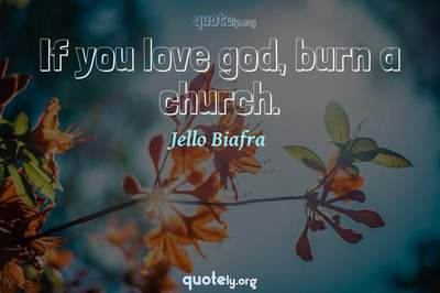 Photo Quote of If you love god, burn a church.