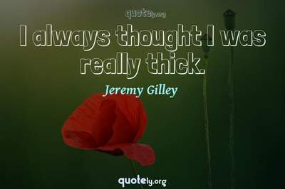 Photo Quote of I always thought I was really thick.