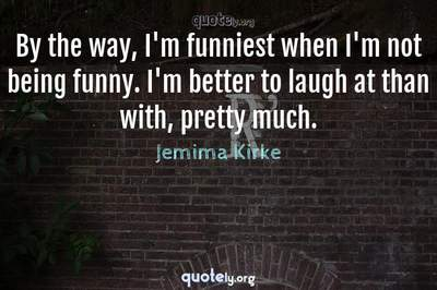 Photo Quote of By the way, I'm funniest when I'm not being funny. I'm better to laugh at than with, pretty much.