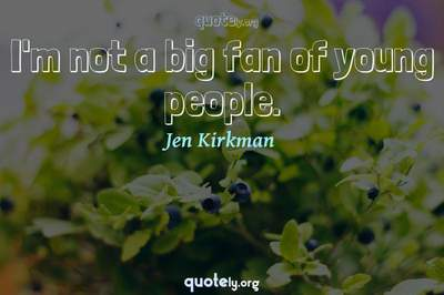Photo Quote of I'm not a big fan of young people.