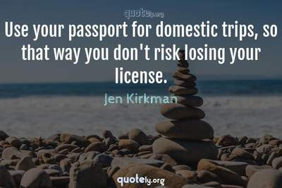 Photo Quote of Use your passport for domestic trips, so that way you don't risk losing your license.