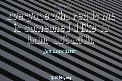 Photo Quote of Everyone who reads me is someone I'd like to hang out with.