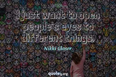 Photo Quote of I just want to open people's eyes to different things.