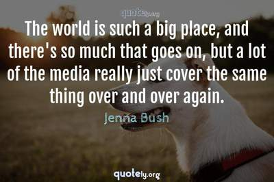 Photo Quote of The world is such a big place, and there's so much that goes on, but a lot of the media really just cover the same thing over and over again.