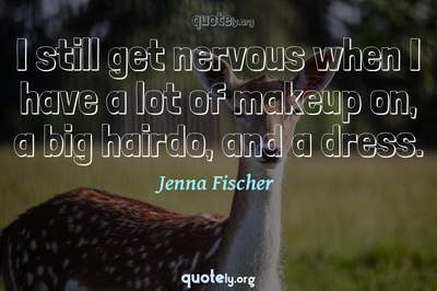 Photo Quote of I still get nervous when I have a lot of makeup on, a big hairdo, and a dress.
