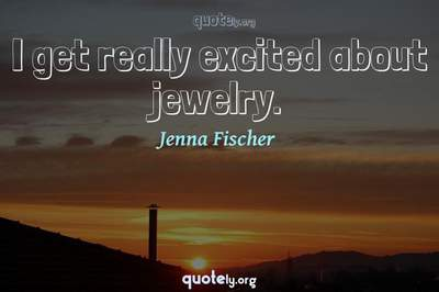 Photo Quote of I get really excited about jewelry.