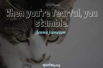 Photo Quote of When you're fearful, you stumble.