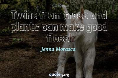 Photo Quote of Twine from trees and plants can make good floss!