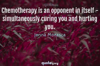 Photo Quote of Chemotherapy is an opponent in itself - simultaneously curing you and hurting you.