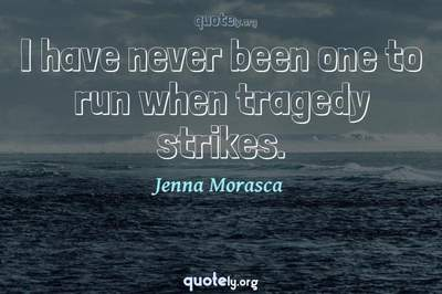 Photo Quote of I have never been one to run when tragedy strikes.