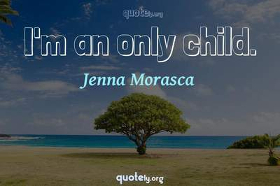 Photo Quote of I'm an only child.