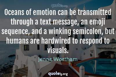 Photo Quote of Oceans of emotion can be transmitted through a text message, an emoji sequence, and a winking semicolon, but humans are hardwired to respond to visuals.