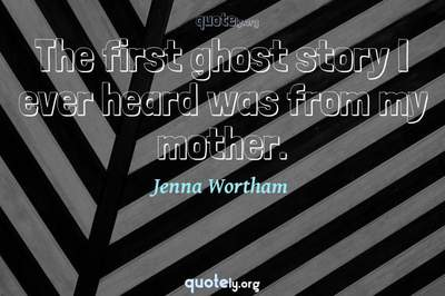 Photo Quote of The first ghost story I ever heard was from my mother.