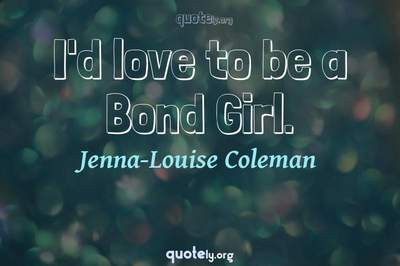 Photo Quote of I'd love to be a Bond Girl.